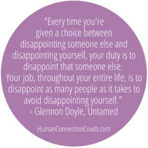 """Every time you're given a choice between disappointing someone else and disappointing yourself, your duty is to disappoint that someone else. Your job, throughout your entire life, is to disappoint as many people as it takes to avoid disappointing yourself.""  - Glennon Doyle  THAT's how you love yourself!"